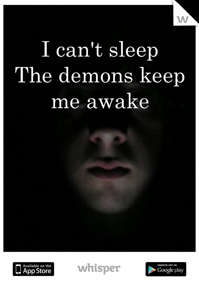I can't sleep The demons keep me awake