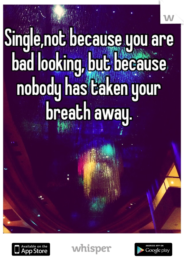 Single,not because you are bad looking, but because nobody has taken your breath away.