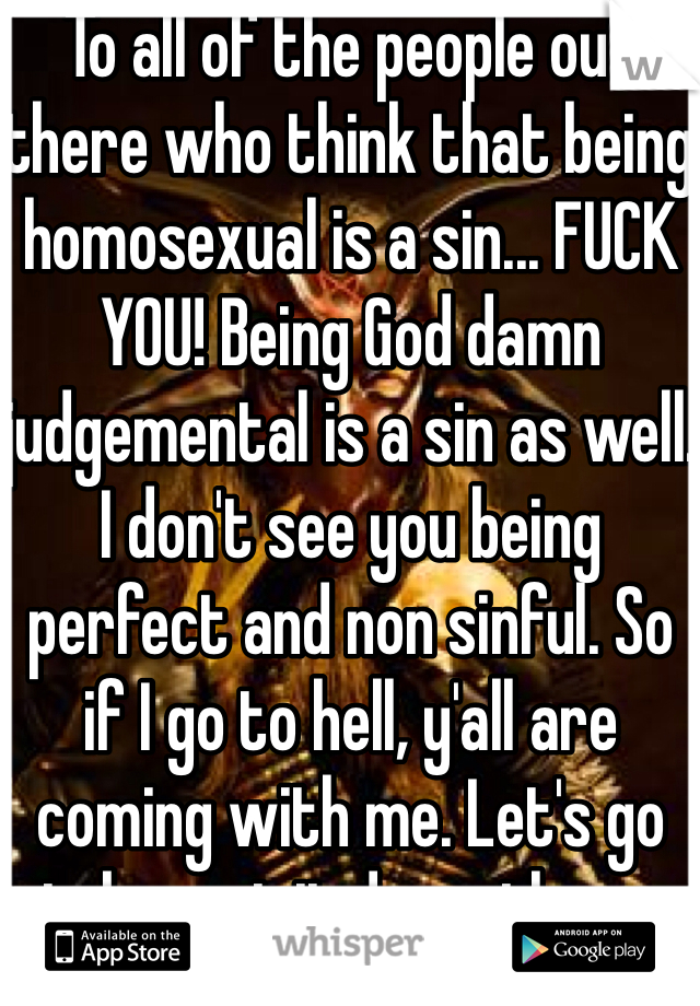 To all of the people out there who think that being homosexual is a sin... FUCK YOU! Being God damn judgemental is a sin as well. I don't see you being perfect and non sinful. So if I go to hell, y'all are coming with me. Let's go take a visit down there.