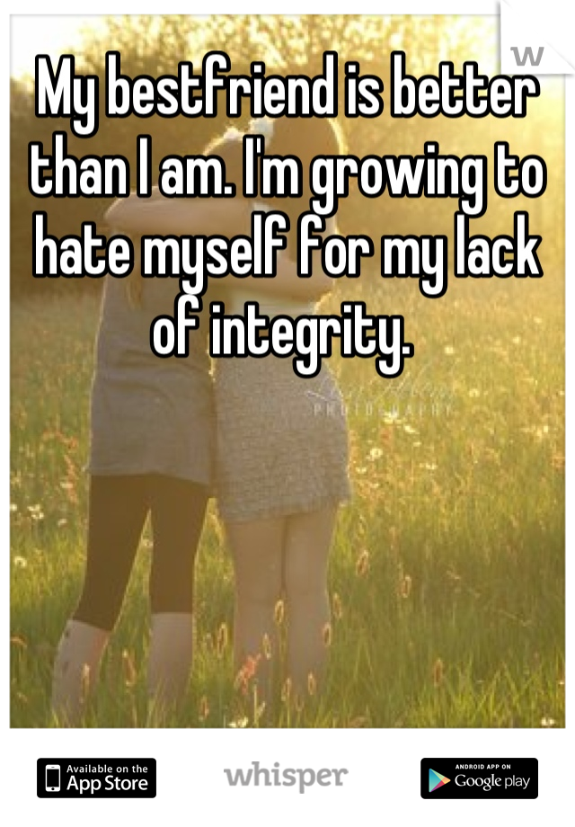 My bestfriend is better than I am. I'm growing to hate myself for my lack of integrity.