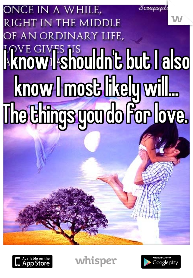 I know I shouldn't but I also know I most likely will... The things you do for love.