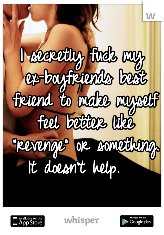 "I secretly fuck my ex-boyfriends best friend to make myself feel better like ""revenge"" or something.  It doesn't help."