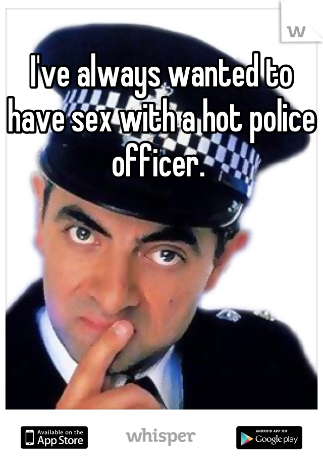 I've always wanted to have sex with a hot police officer.