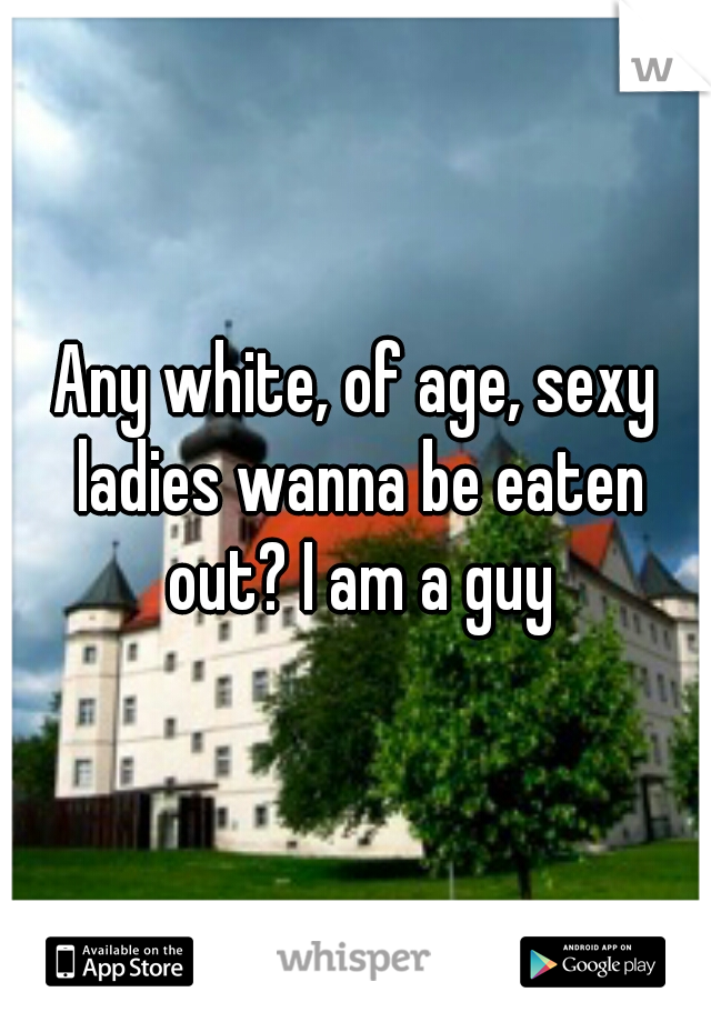 Any white, of age, sexy ladies wanna be eaten out? I am a guy