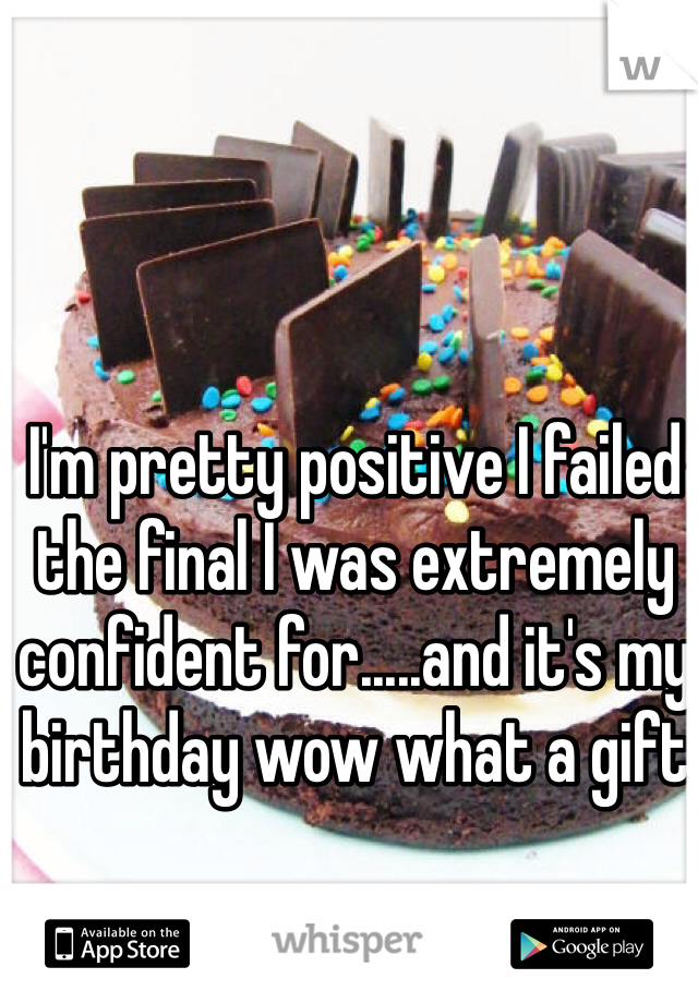 I'm pretty positive I failed the final I was extremely confident for.....and it's my birthday wow what a gift