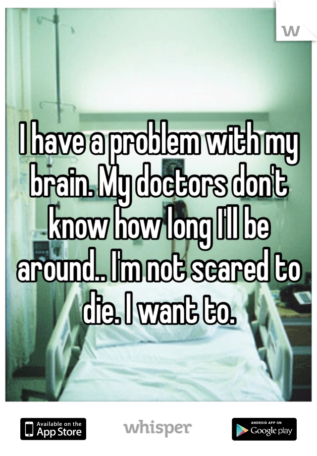 I have a problem with my brain. My doctors don't know how long I'll be around.. I'm not scared to die. I want to.