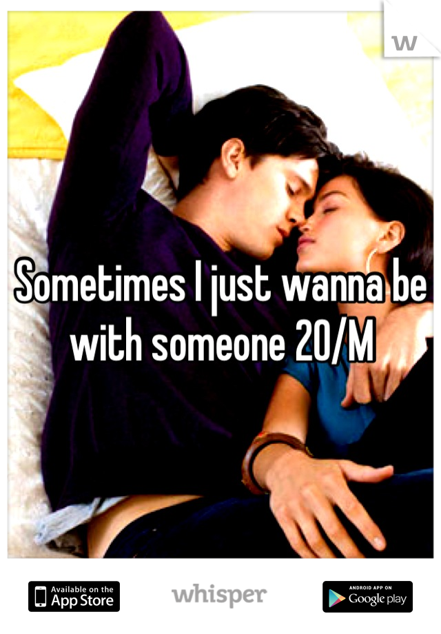 Sometimes I just wanna be with someone 20/M