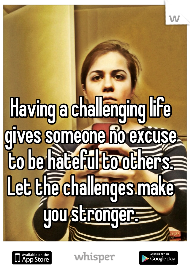 Having a challenging life gives someone no excuse to be hateful to others. Let the challenges make you stronger.