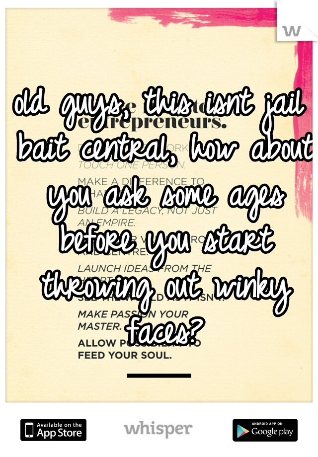 old guys, this isnt jail bait central, how about you ask some ages before you start throwing out winky faces?