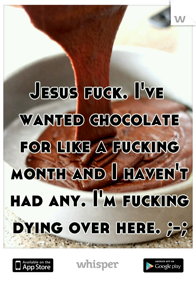 Jesus fuck. I've wanted chocolate for like a fucking month and I haven't had any. I'm fucking dying over here. ;-;