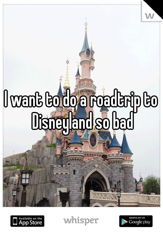 I want to do a roadtrip to Disneyland so bad