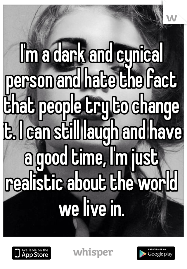 I'm a dark and cynical person and hate the fact that people try to change it. I can still laugh and have a good time, I'm just realistic about the world we live in.
