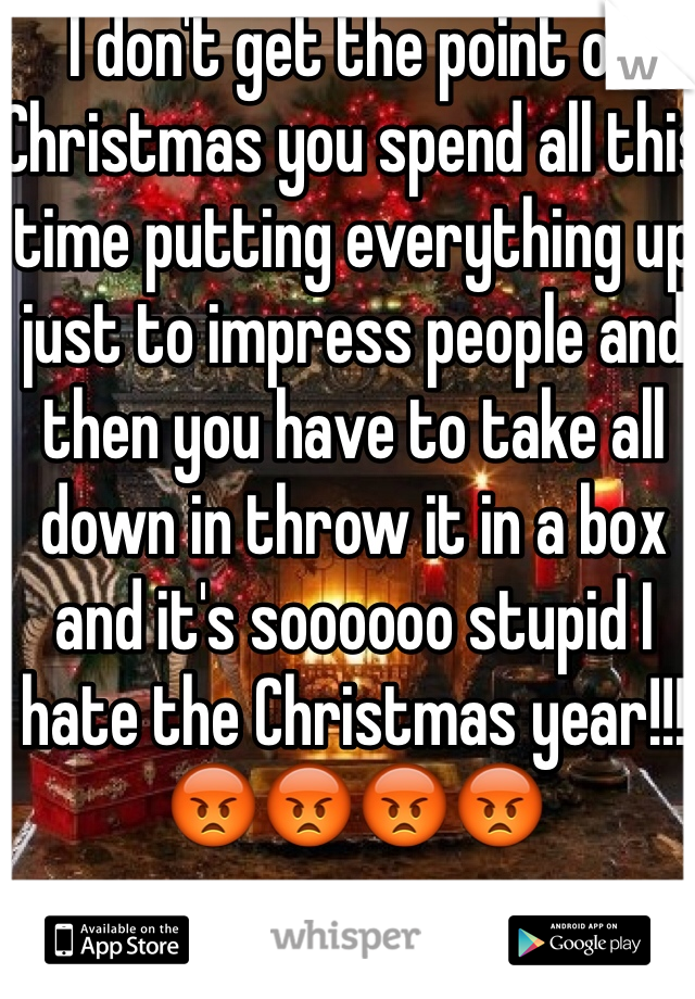 I don't get the point of Christmas you spend all this time putting everything up just to impress people and then you have to take all down in throw it in a box and it's soooooo stupid I hate the Christmas year!!! 😡😡😡😡