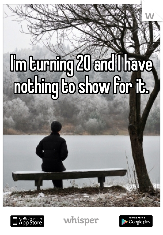 I'm turning 20 and I have nothing to show for it.