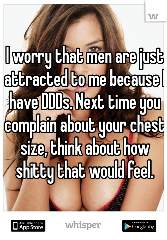 I worry that men are just attracted to me because I have DDDs. Next time you complain about your chest size, think about how shitty that would feel.