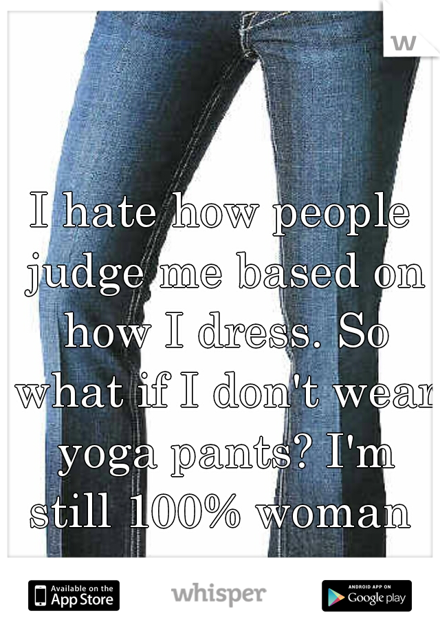 I hate how people judge me based on how I dress. So what if I don't wear yoga pants? I'm still 100% woman