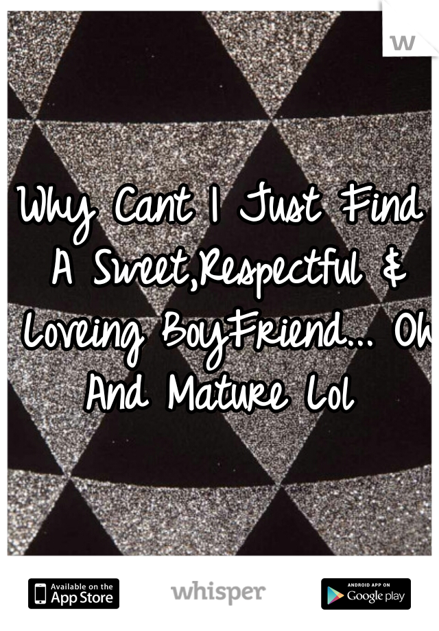 Why Cant I Just Find A Sweet,Respectful & Loveing BoyFriend... Oh And Mature Lol
