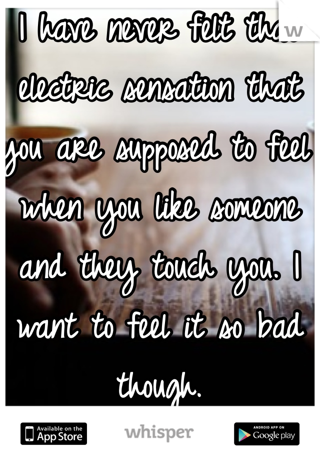 I have never felt that electric sensation that you are supposed to feel when you like someone and they touch you. I want to feel it so bad though.