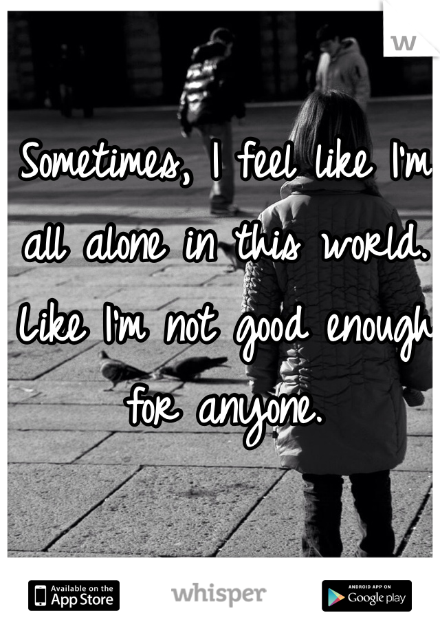 Sometimes, I feel like I'm all alone in this world. Like I'm not good enough for anyone.