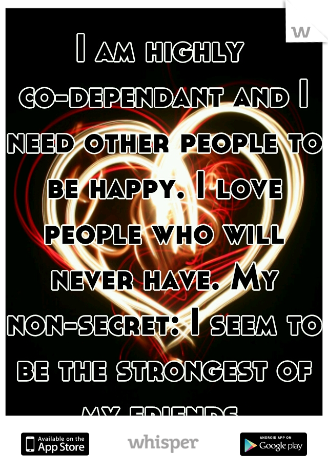 I am highly co-dependant and I need other people to be happy. I love people who will never have. My non-secret: I seem to be the strongest of my friends.