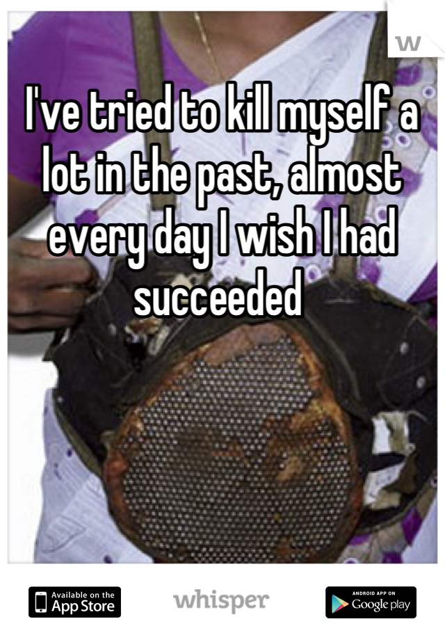 I've tried to kill myself a lot in the past, almost every day I wish I had succeeded