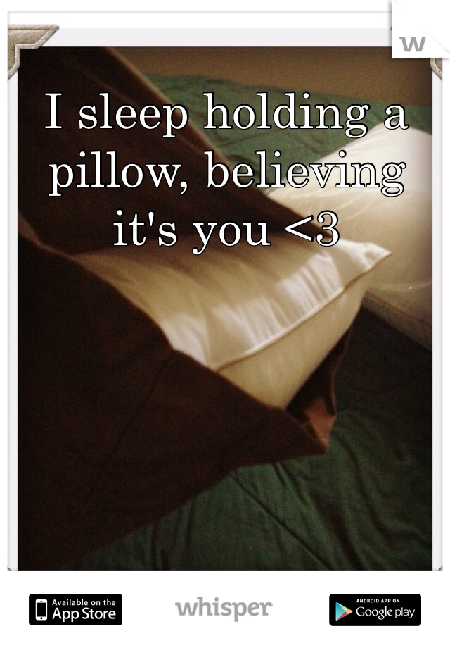 I sleep holding a pillow, believing it's you <3