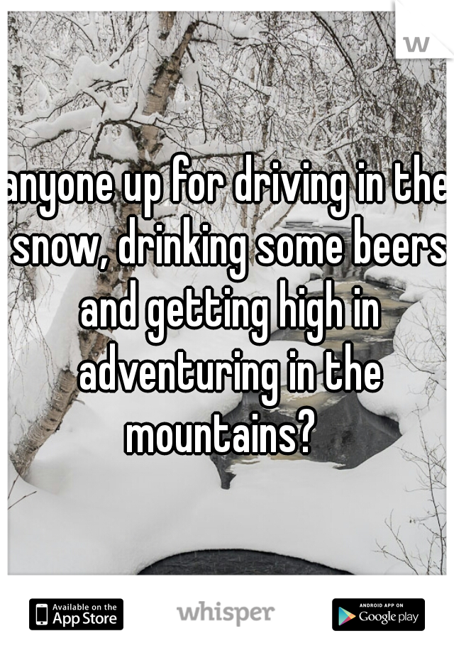 anyone up for driving in the snow, drinking some beers and getting high in adventuring in the mountains?