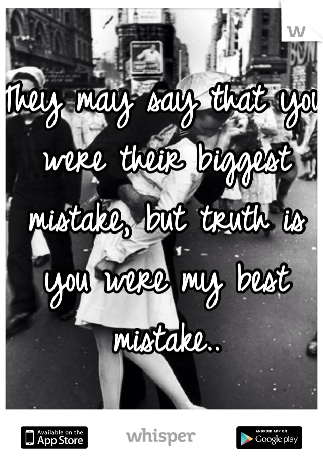 They may say that you were their biggest mistake, but truth is you were my best mistake..