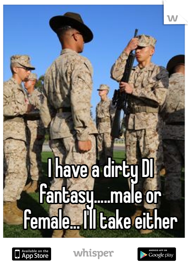 I have a dirty DI fantasy.....male or female... I'll take either