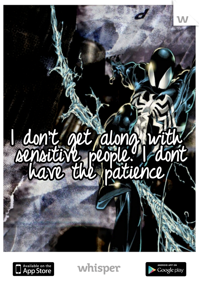 I don't get along with sensitive people. I dont have the patience