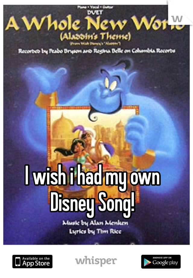 I wish i had my own  Disney Song!