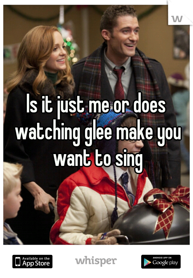 Is it just me or does watching glee make you want to sing