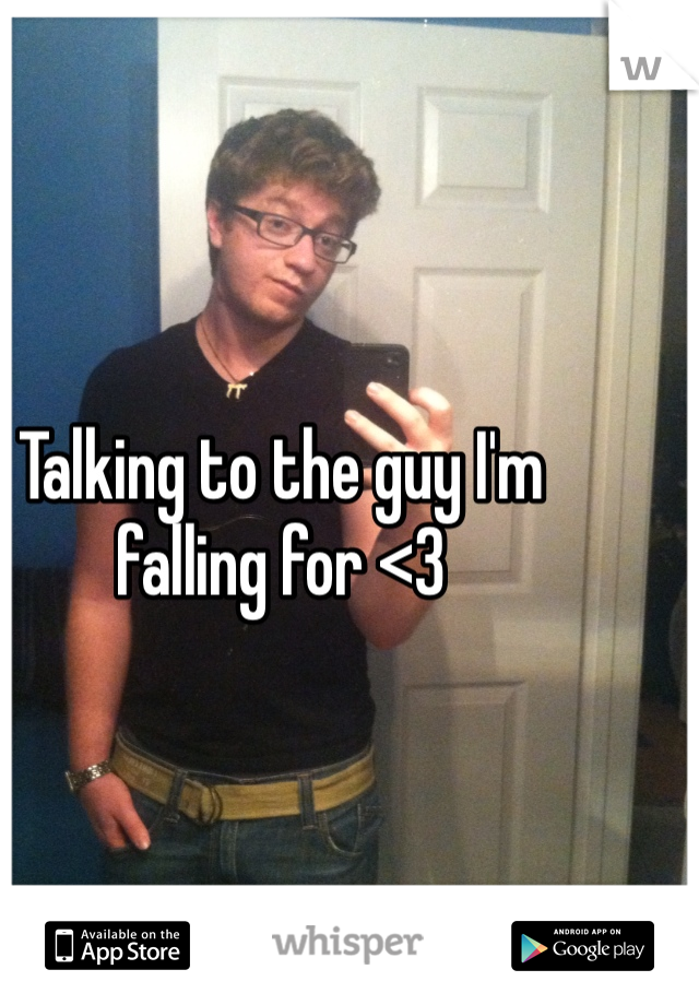Talking to the guy I'm falling for <3