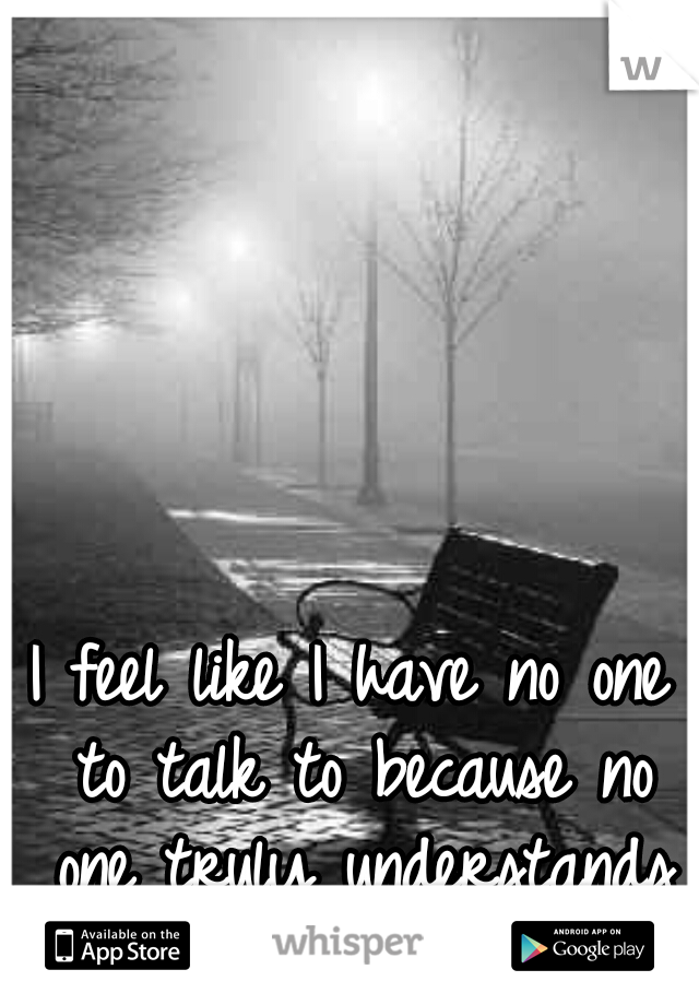I feel like I have no one to talk to because no one truly understands me