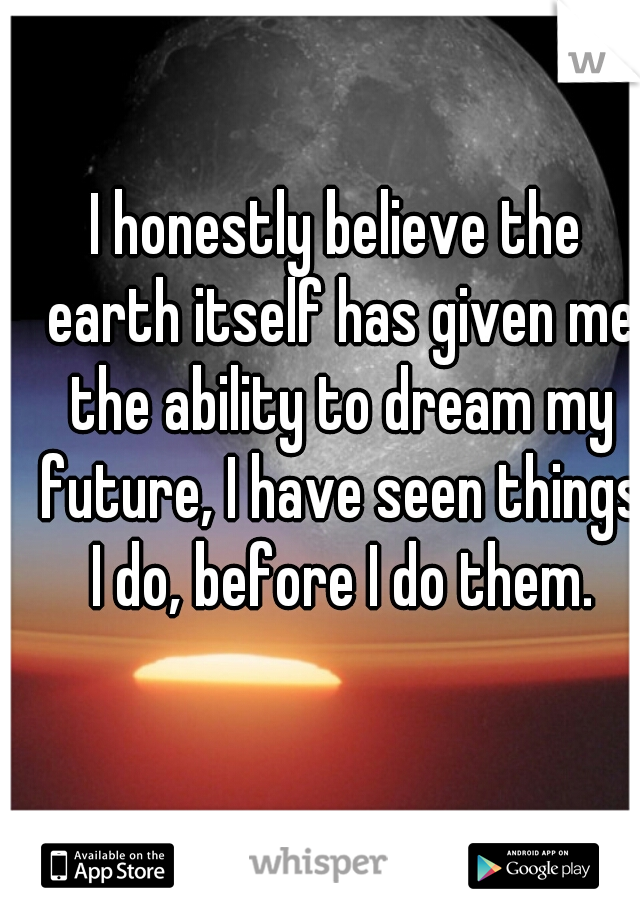 I honestly believe the earth itself has given me the ability to dream my future, I have seen things I do, before I do them.