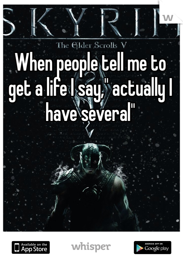"""When people tell me to get a life I say,"""" actually I have several"""""""