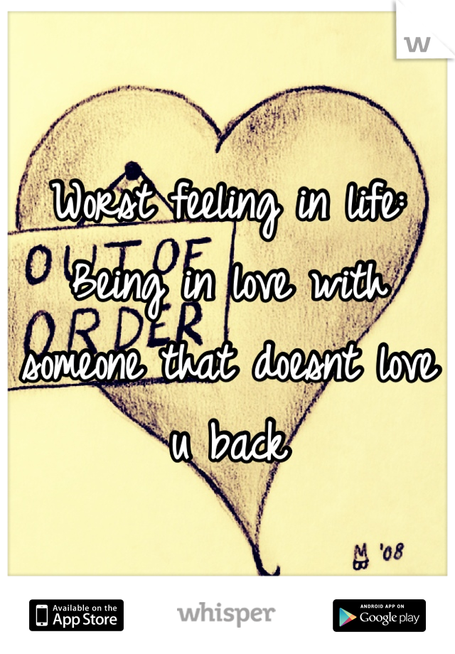 Worst feeling in life: Being in love with someone that doesnt love u back