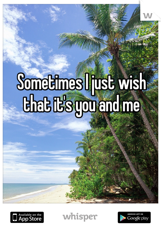 Sometimes I just wish that it's you and me