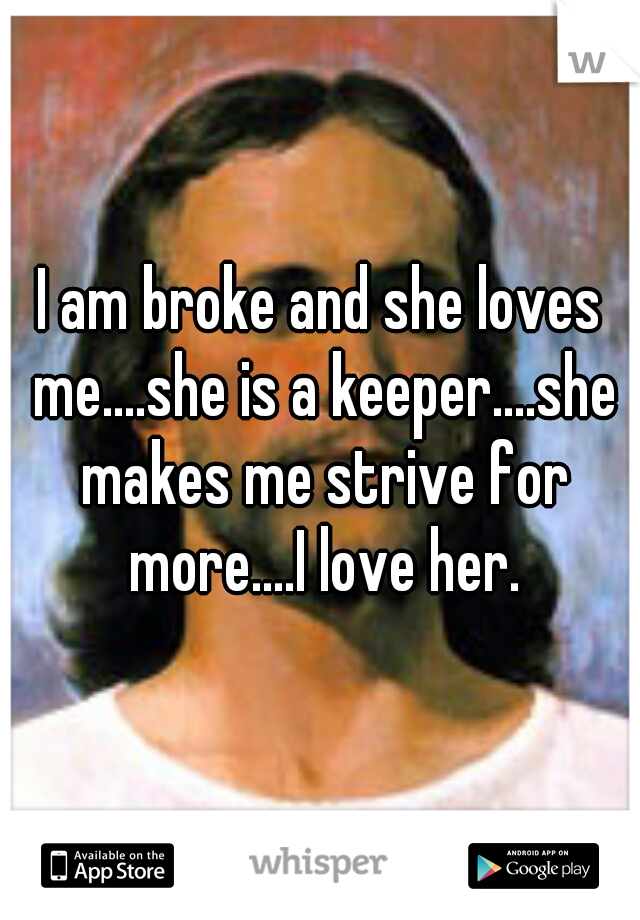 I am broke and she loves me....she is a keeper....she makes me strive for more....I love her.