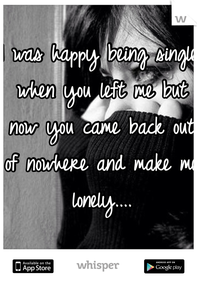 I was happy being single when you left me but now you came back out of nowhere and make me lonely....