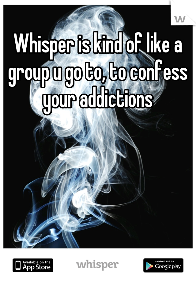 Whisper is kind of like a group u go to, to confess your addictions