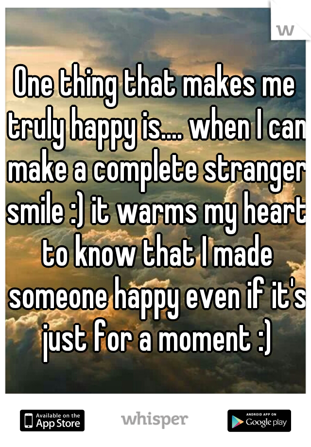 One thing that makes me truly happy is.... when I can make a complete stranger smile :) it warms my heart to know that I made someone happy even if it's just for a moment :)