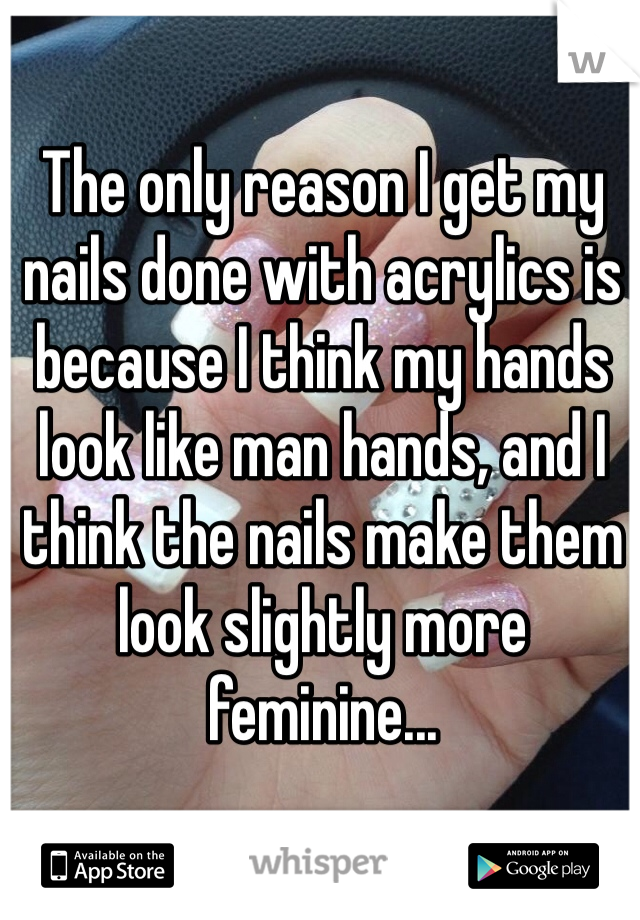 The only reason I get my nails done with acrylics is because I think my hands look like man hands, and I think the nails make them look slightly more feminine...