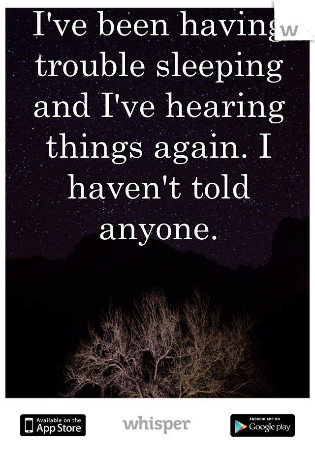 I've been having trouble sleeping and I've hearing things again. I haven't told anyone.