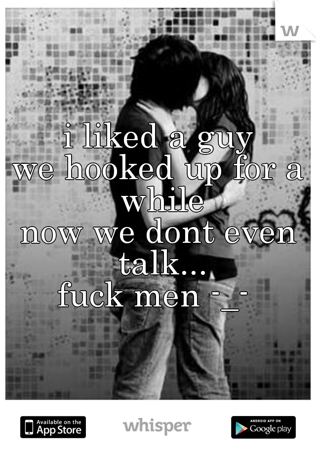 i liked a guy we hooked up for a while now we dont even talk... fuck men -_-