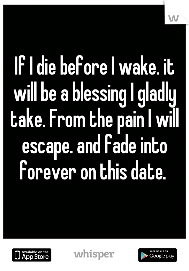 If I die before I wake. it will be a blessing I gladly take. From the pain I will escape. and fade into forever on this date.