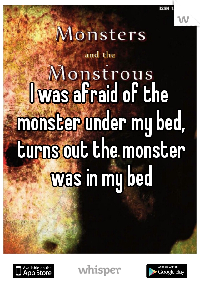 I was afraid of the monster under my bed, turns out the monster was in my bed