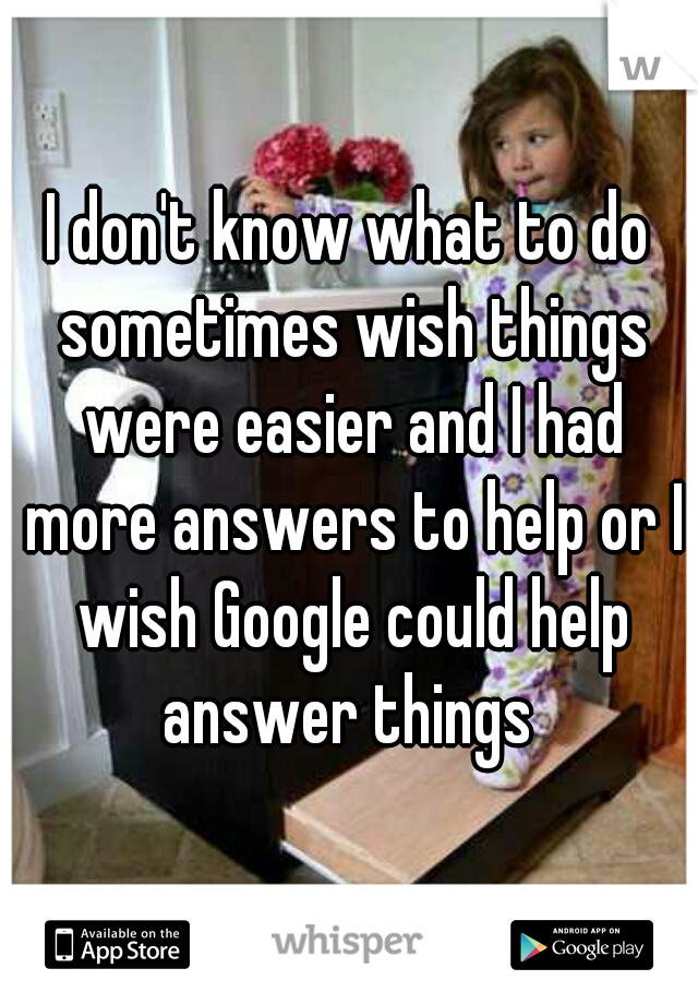 I don't know what to do sometimes wish things were easier and I had more answers to help or I wish Google could help answer things