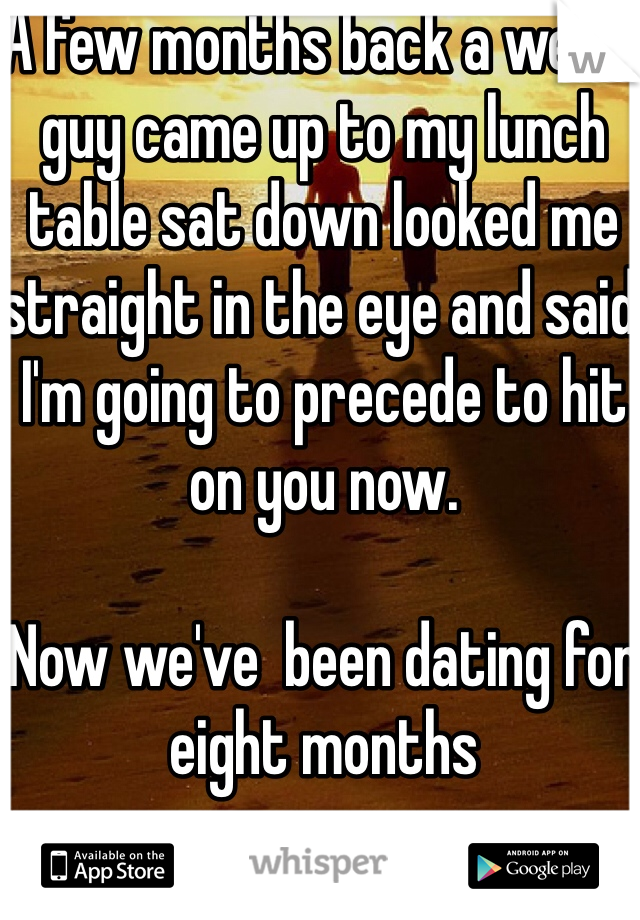 A few months back a weird guy came up to my lunch table sat down looked me straight in the eye and said I'm going to precede to hit on you now.   Now we've  been dating for eight months