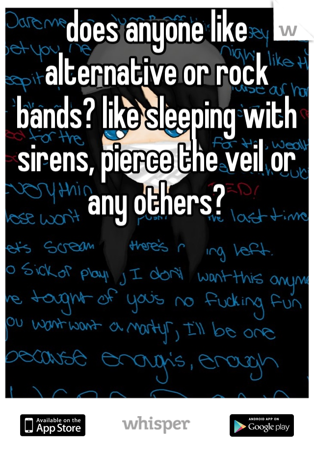 does anyone like alternative or rock bands? like sleeping with sirens, pierce the veil or any others?